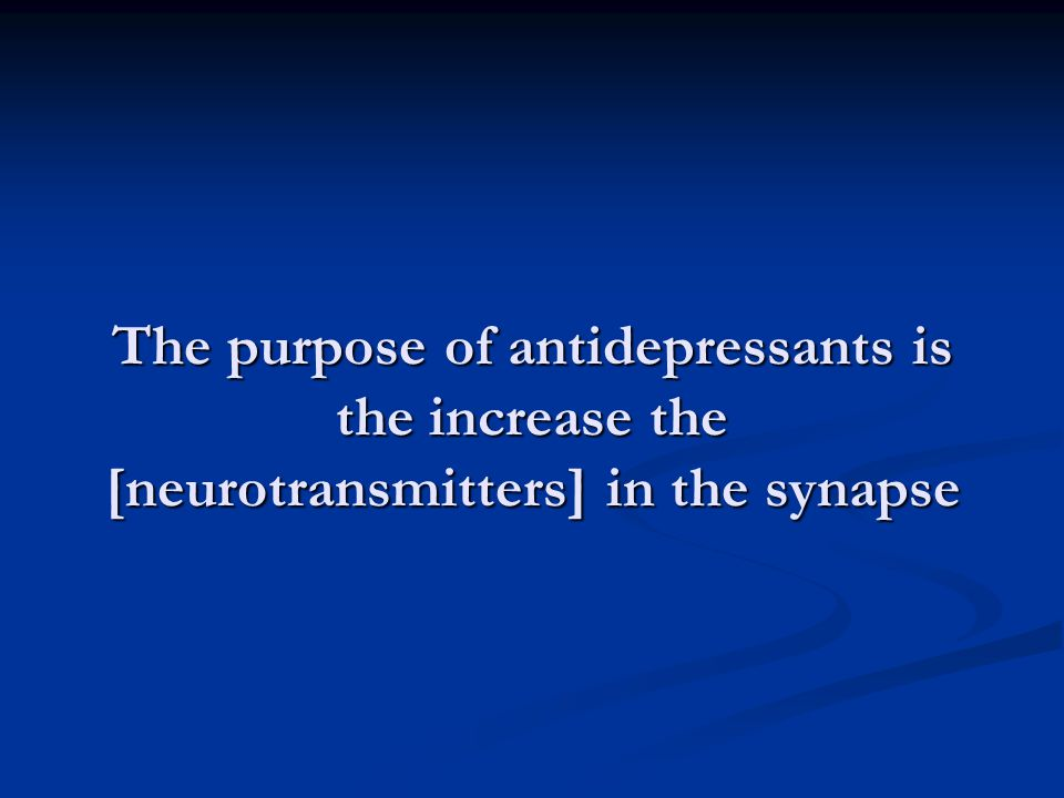 The purpose of antidepressants is the increase the [neurotransmitters] in the synapse